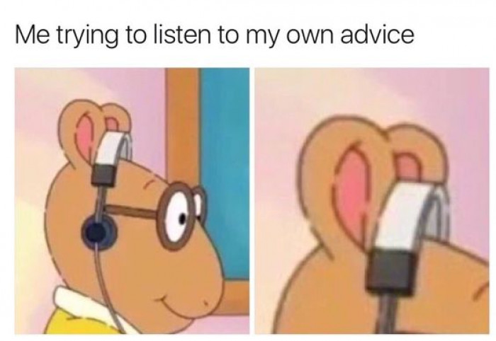 Me Trying To Listen To My Own Advice
