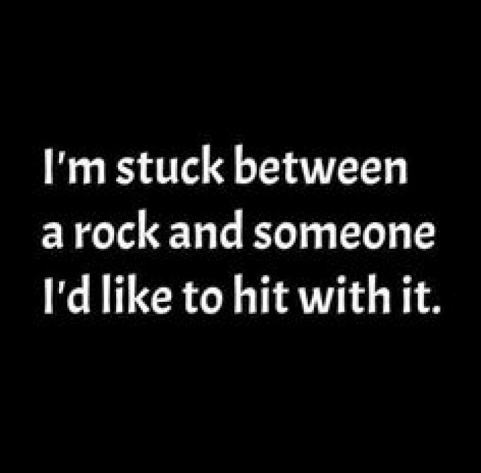 standing between  a rock and someone i'd like to hit with it