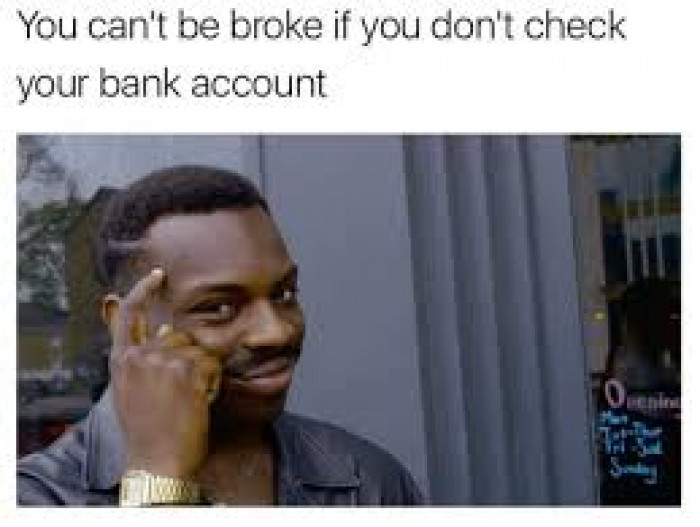 you can't be broke if you don't check your bank account