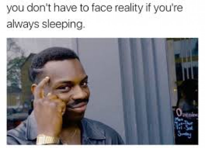 you don't have to face reality if you're always sleeping