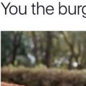 You the burger now, bitch